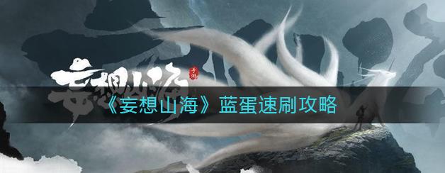 《妄想山海》游戏攻略《妄想山海》怎么快速获取蓝蛋
